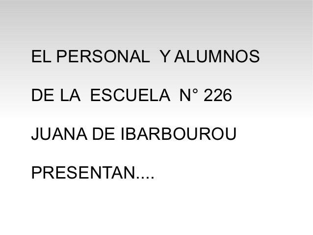 EL PERSONAL Y ALUMNOS DE LA ESCUELA N° 226 JUANA DE IBARBOUROU PRESENTAN....