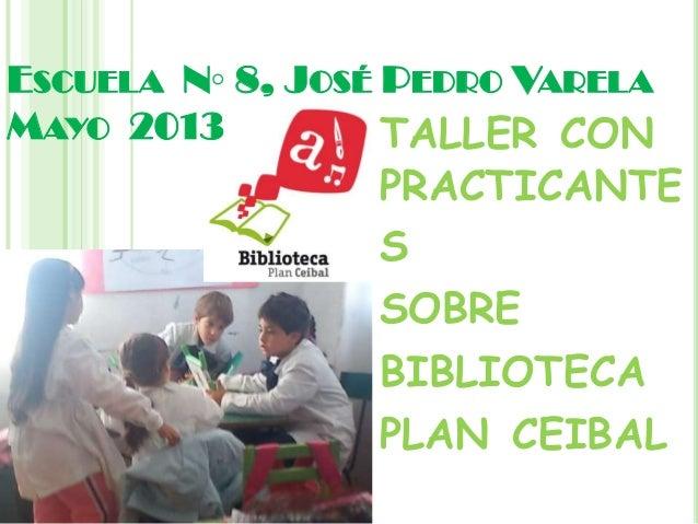 ESCUELA N◦ 8, JOSÉ PEDRO VARELAMAYO 2013 TALLER CONPRACTICANTESSOBREBIBLIOTECAPLAN CEIBAL