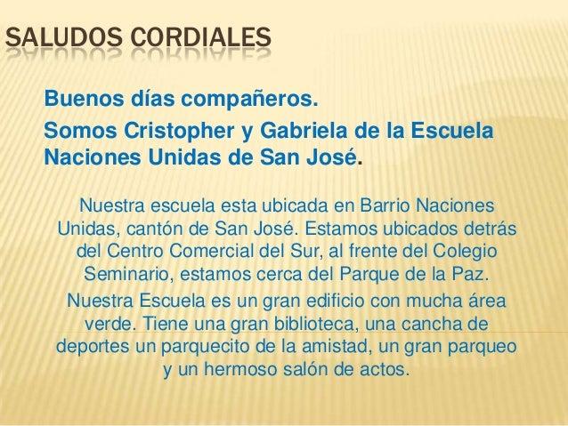 SALUDOS CORDIALESBuenos días compañeros.Somos Cristopher y Gabriela de la EscuelaNaciones Unidas de San José.Nuestra escue...