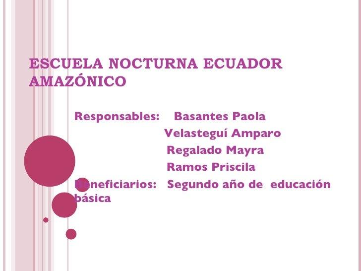 ESCUELA NOCTURNA ECUADOR AMAZÓNICO Responsables:  Basantes Paola   Velasteguí Amparo Regalado Mayra Ramos Priscila Benefic...