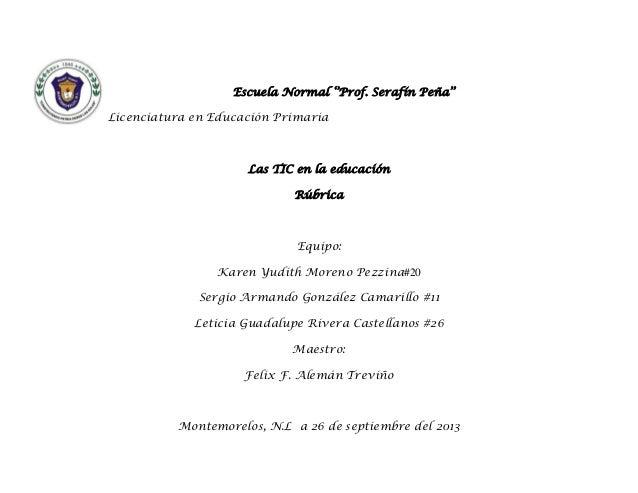 Escuela Normal ''Prof. Serafín Peña'' Licenciatura en Educación Primaria  Las TIC en la educación Rúbrica  Equipo: Karen Y...