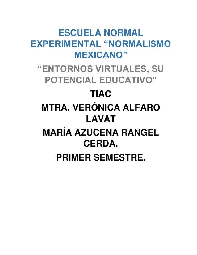 """ESCUELA NORMAL EXPERIMENTAL """"NORMALISMO MEXICANO"""" """"ENTORNOS VIRTUALES, SU POTENCIAL EDUCATIVO"""" TIAC MTRA. VERÓNICA ALFARO ..."""
