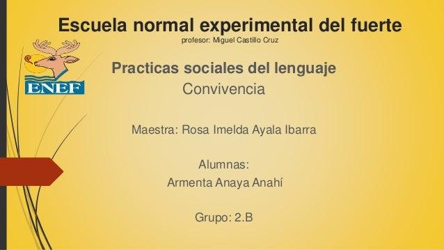 Escuela normal experimental del fuerte profesor: Miguel Castillo Cruz Practicas sociales del lenguaje Convivencia Maestra:...
