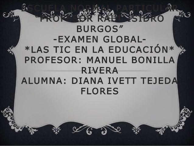 """ESCUELA NORMAL PARTICULAR """"PROFESOR RAÚL ISIDRO BURGOS"""" -EXAMEN GLOBAL- *LAS TIC EN LA EDUCACIÓN* PROFESOR: MANUEL BONILLA..."""