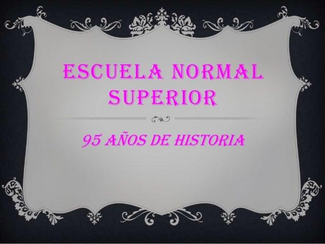 ESCUELA NORMAL SUPERIOR 95 AÑOS DE HISTORIA