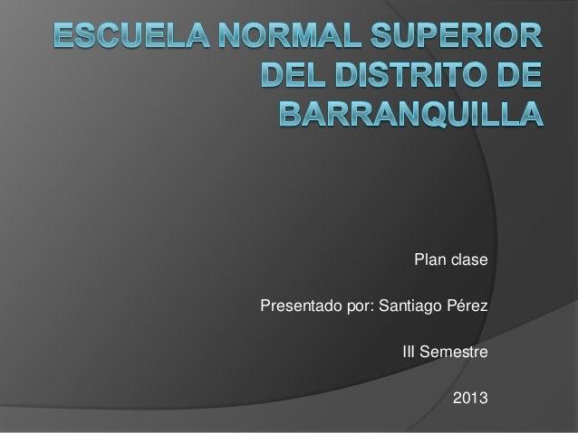 Plan clasePresentado por: Santiago Pérez                  III Semestre                         2013