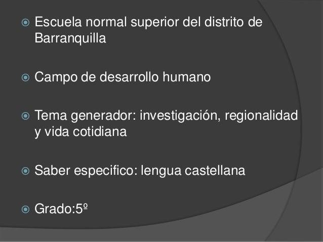    Escuela normal superior del distrito de    Barranquilla   Campo de desarrollo humano   Tema generador: investigación...
