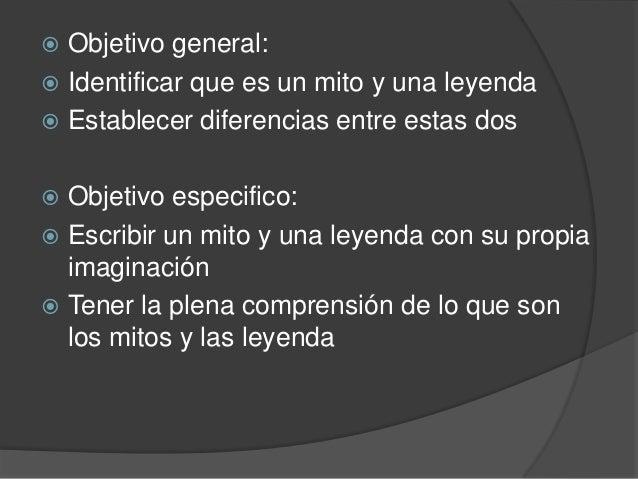  Objetivo general: Identificar que es un mito y una leyenda Establecer diferencias entre estas dos Objetivo especifico...