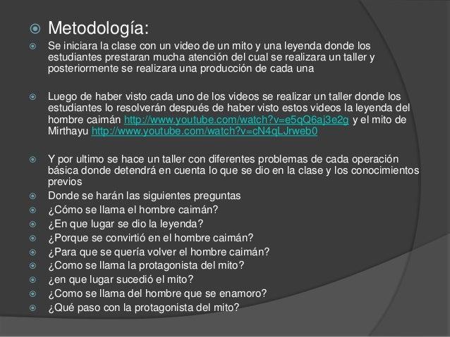    Metodología:   Se iniciara la clase con un video de un mito y una leyenda donde los    estudiantes prestaran mucha at...