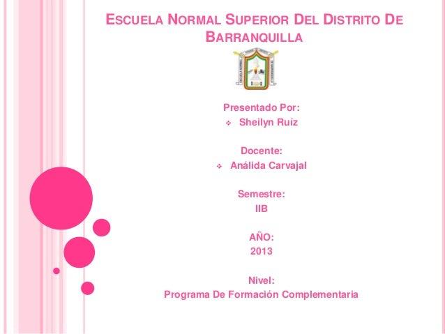 ESCUELA NORMAL SUPERIOR DEL DISTRITO DE BARRANQUILLA Presentado Por:  Sheilyn Ruíz Docente:  Análida Carvajal Semestre: ...