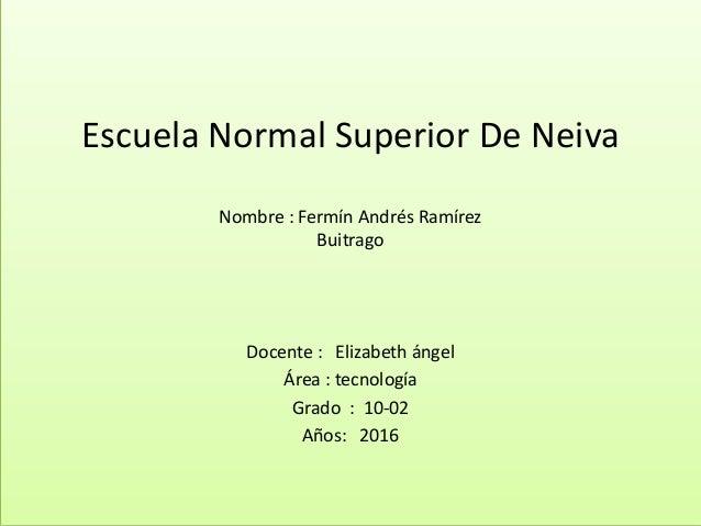Escuela Normal Superior De Neiva Nombre : Fermín Andrés Ramírez Buitrago Docente : Elizabeth ángel Área : tecnología Grado...