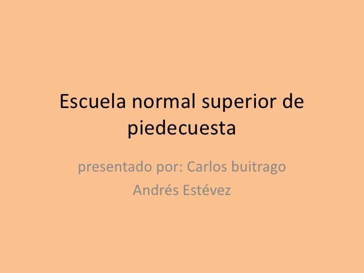 Escuela normal superior de piedecuesta<br />presentado por: Carlos buitrago <br />Andrés Estévez<br />