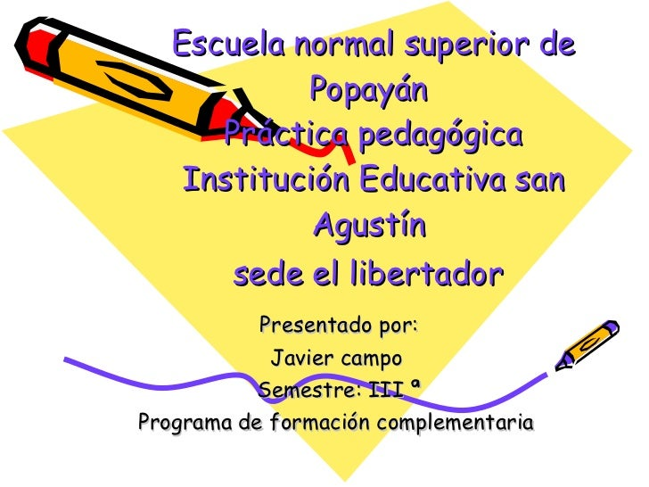 Escuela normal superior de Popayán  Práctica pedagógica Institución Educativa san Agustín  sede el libertador   Presentado...