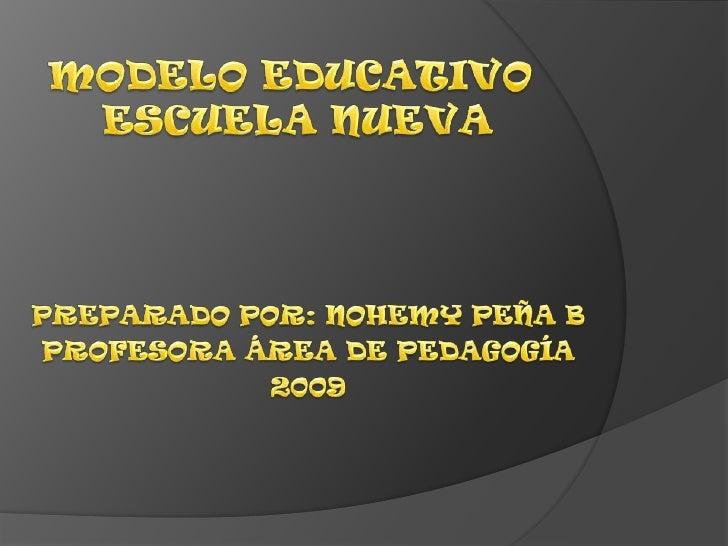 MODELO EDUCATIVO ESCUELA NUEVA<br />PREPARADO POR: NOHEMY PEÑA B<br />PROFESORA ÁREA DE PEDAGOGÍA <br />2009<br />