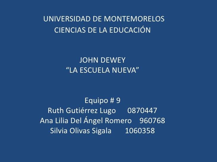 """UNIVERSIDAD DE MONTEMORELOSCIENCIAS DE LA EDUCACIÓNJOHN DEWEY""""LA ESCUELA NUEVA""""Equipo # 9Ruth Gutiérrez Lugo      087..."""