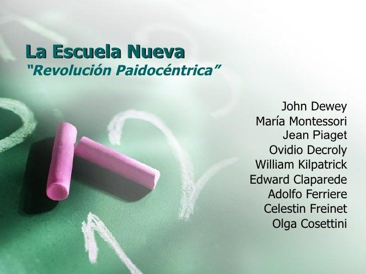 """La Escuela Nueva """" Revolución Paidocéntrica"""" John Dewey María Montessori Jean Piaget Ovidio Decroly William Kilpatrick Edw..."""