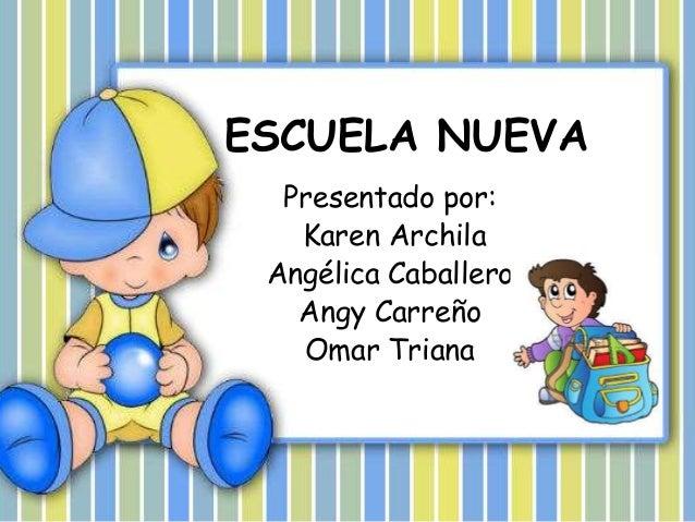 ESCUELA NUEVA Presentado por: Karen Archila Angélica Caballero Angy Carreño Omar Triana