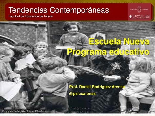 Escuela Nueva Programa educativo Prof. Daniel Rodríguez Arenas @psicoarenas Tendencias Contemporáneas Facultad de Educació...