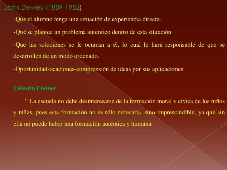 John Dewey (1859-1952)  -Que el alumno tenga una situación de experiencia directa.  -Qué se plantee un problema autentico ...