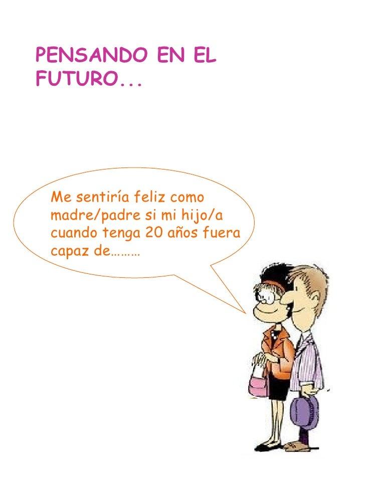 PENSANDO EN EL FUTURO... Me sentiría feliz como madre/padre si mi hijo/a cuando tenga 20 años fuera capaz de………