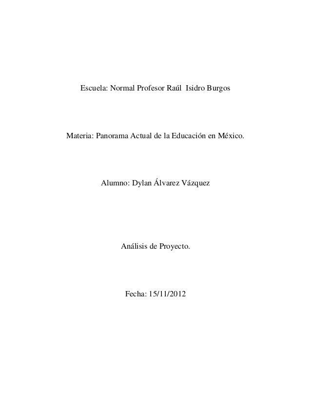 Escuela: Normal Profesor Raúl Isidro BurgosMateria: Panorama Actual de la Educación en México.         Alumno: Dylan Álvar...