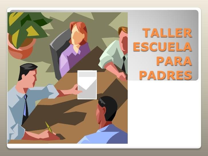 TALLER ESCUELA    PARA  PADRES
