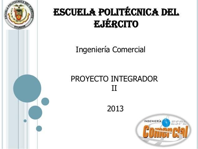 ESCUELA POLITÉCNICA DEL       EJÉRCITO    Ingeniería Comercial   PROYECTO INTEGRADOR            II            2013