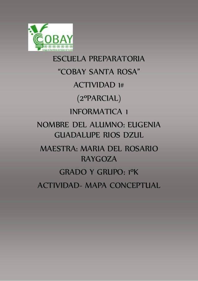 """ESCUELA PREPARATORIA  """"COBAY SANTA ROSA""""  ACTIVIDAD 1#  (2ºPARCIAL)  INFORMATICA 1  NOMBRE DEL ALUMNO: EUGENIA  GUADALUPE ..."""