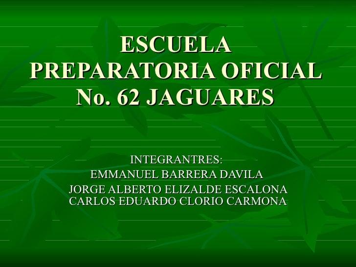 ESCUELA PREPARATORIA OFICIAL No. 62 JAGUARES INTEGRANTRES:  EMMANUEL BARRERA DAVILA  JORGE ALBERTO ELIZALDE ESCALONA CARLO...