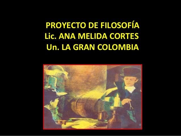 PROYECTO DE FILOSOFÍA Lic. ANA MELIDA CORTES Un. LA GRAN COLOMBIA