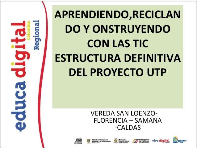 APRENDIENDO,RECICLAN  DO Y ONSTRUYENDO      CON LAS TICESTRUCTURA DEFINITIVA  DEL PROYECTO UTP      VEREDA SAN LOENZO-    ...