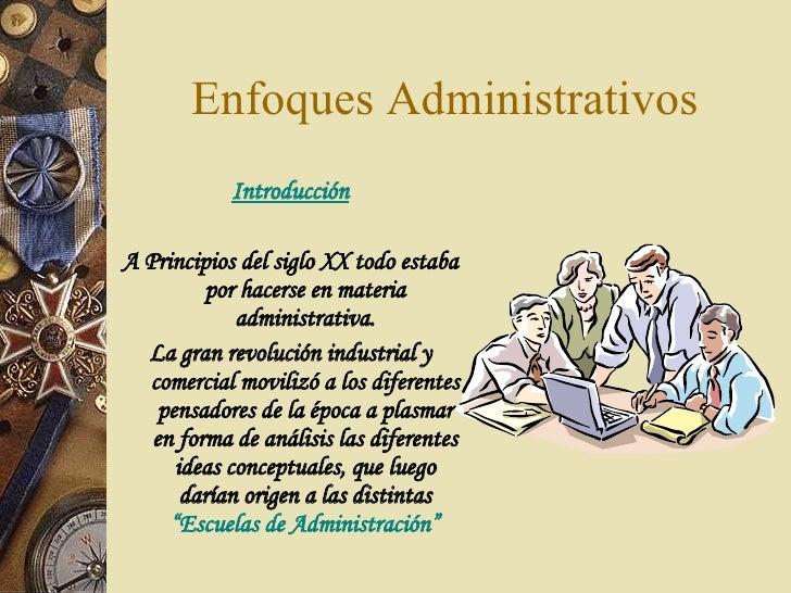 Enfoques Administrativos <ul><li>Introducción </li></ul><ul><li> </li></ul><ul><li>A Principios del siglo XX todo estaba ...