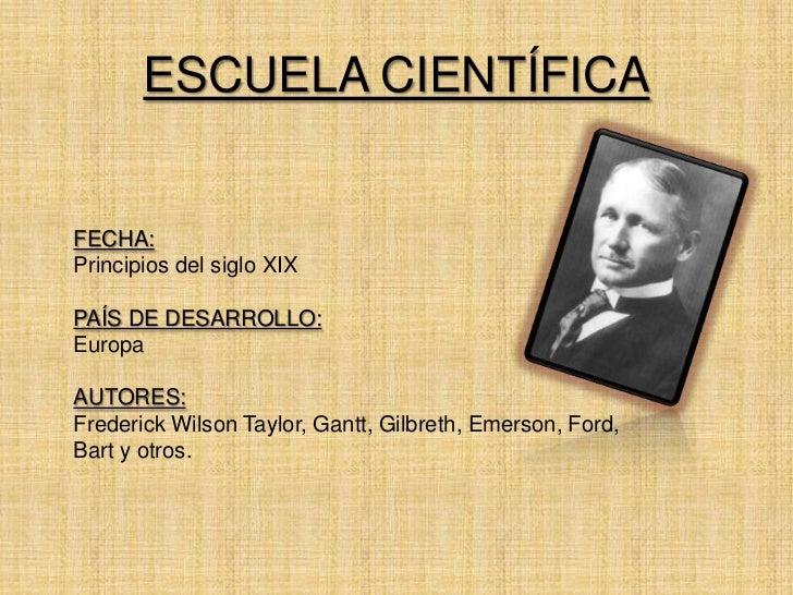 ESCUELA CIENTÍFICAFECHA:Principios del siglo XIXPAÍS DE DESARROLLO:EuropaAUTORES:Frederick Wilson Taylor, Gantt, Gilbreth,...
