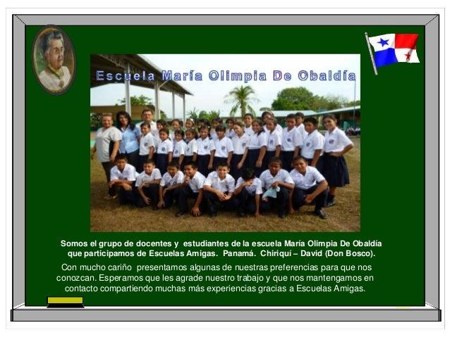 Somos el grupo de docentes y estudiantes de la escuela María Olimpia De Obaldíaque participamos de Escuelas Amigas. Panamá...
