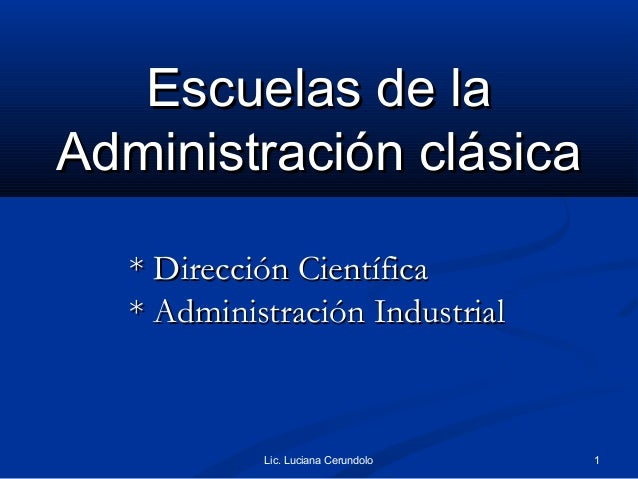 Escuelas de laAdministración clásica   * Dirección Científica   * Administración Industrial            Lic. Luciana Cerund...