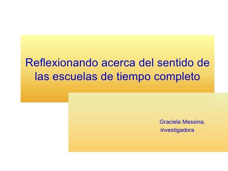 Reflexionando acerca del sentido de las escuelas de tiempo completo Graciela Messina,   investigadora