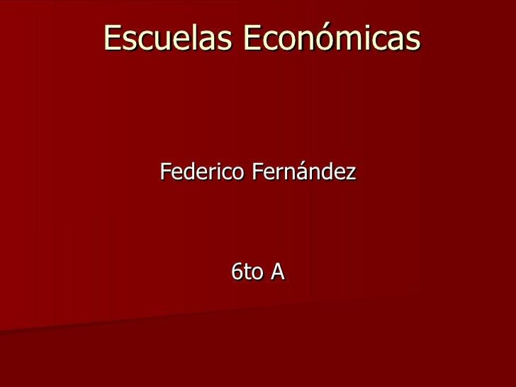 Escuelas Económicas   Federico Fernández         6to A