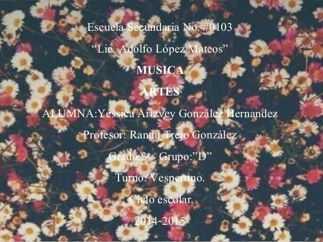 "Escuela Secundaria No. #0103 ""Lic. Adolfo López Mateos"" MUSICA ARTES ALUMNA:Yessica Arizvey González Hernandez Profesor: R..."