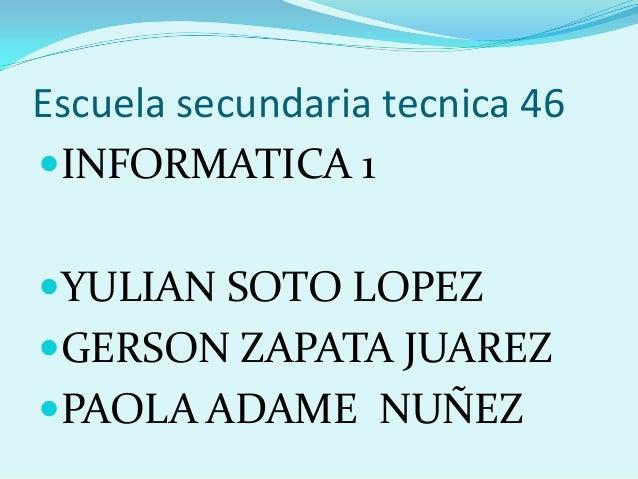 Escuela secundaria tecnica 46 INFORMATICA 1 YULIAN SOTO LOPEZ GERSON ZAPATA JUAREZ  PAOLA ADAME NUÑEZ