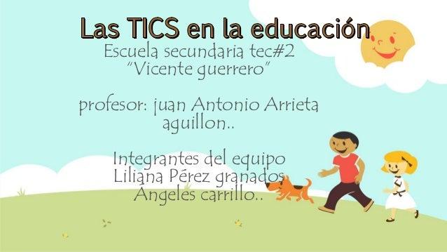 "Escuela secundaria tec#2 ""Vicente guerrero"" profesor: juan Antonio Arrieta aguillon.. Integrantes del equipo Liliana Pérez..."
