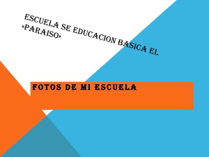 ESCUELA SE EDUCACION BASICA EL «PARAISO»<br />FOTOS DE MI ESCUELA<br />