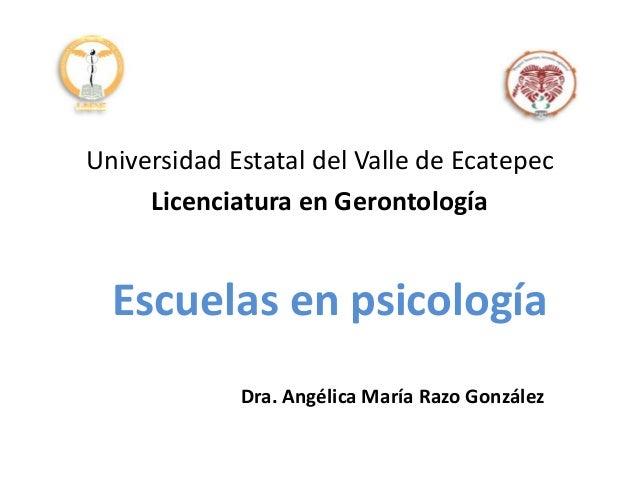 Escuelas en psicología Universidad Estatal del Valle de Ecatepec Licenciatura en Gerontología Dra. Angélica María Razo Gon...