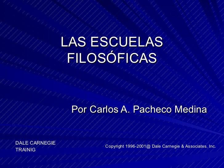 LAS ESCUELAS FILOSÓFICAS Por Carlos A. Pacheco Medina DALE CARNEGIE TRAINIG Copyright 1996-2001@ Dale Carnegie & Associate...