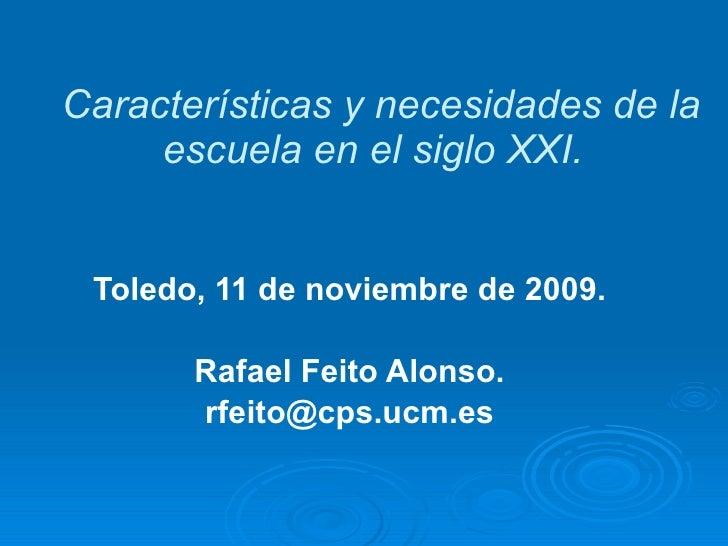 Características y necesidades de la escuela en el siglo XXI.  Toledo, 11 de noviembre de 2009. Rafael Feito Alonso. [email...