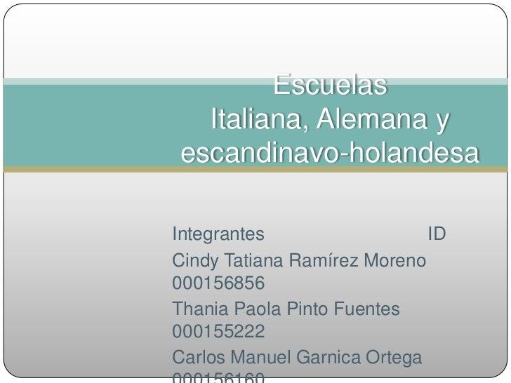 Escuelas Italiana, Alemana y escandinavo-holandesa <br />IntegrantesID<br />Cindy Tatiana Ramírez Moreno     000156856...