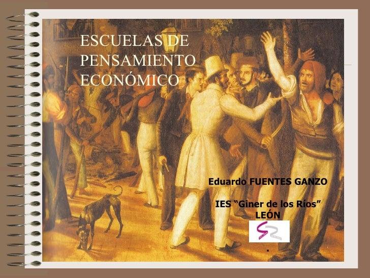 """ESCUELAS DE  PENSAMIENTO ECONÓMICO Eduardo FUENTES GANZO IES """"Giner de los Ríos"""" LEÓN ."""
