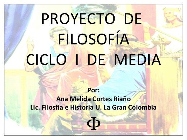 PROYECTO DE FILOSOFÍA CICLO I DE MEDIA Por: Ana Melida Cortes Riaño Lic. Filosfia e Historia U. La Gran Colombia Φ