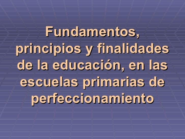 Fundamentos, principios y finalidades de la educación, en las escuelas primarias de perfeccionamiento