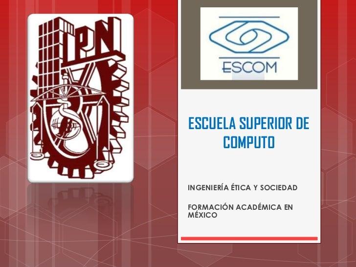 ESCUELA SUPERIOR DE COMPUTO<br />INGENIERÍA ÉTICA Y SOCIEDAD<br />FORMACIÓN ACADÉMICA EN MÉXICO<br />