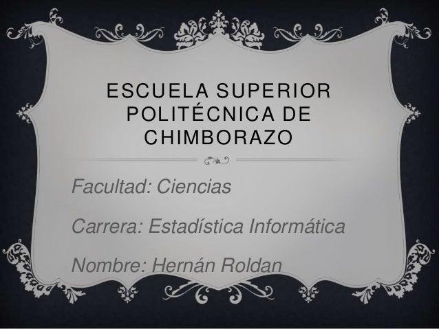 ESCUELA SUPERIOR POLITÉCNICA DE CHIMBORAZO Facultad: Ciencias Carrera: Estadística Informática Nombre: Hernán Roldan